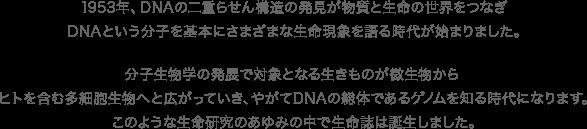 1953年、DNAの二重らせん構造の発見が物質と生命の世界をつなぎ、DNAという分子を基本にさまざまな生命現象を語る時代が始まりました。分子生物学の発展で対象となる生きものが微生物から、ヒトを含む多細胞生物へと広がっていき、やがてDNAの総体であるゲノムを知る時代になります。このような生命研究のあゆみの中で生命誌は誕生しました。